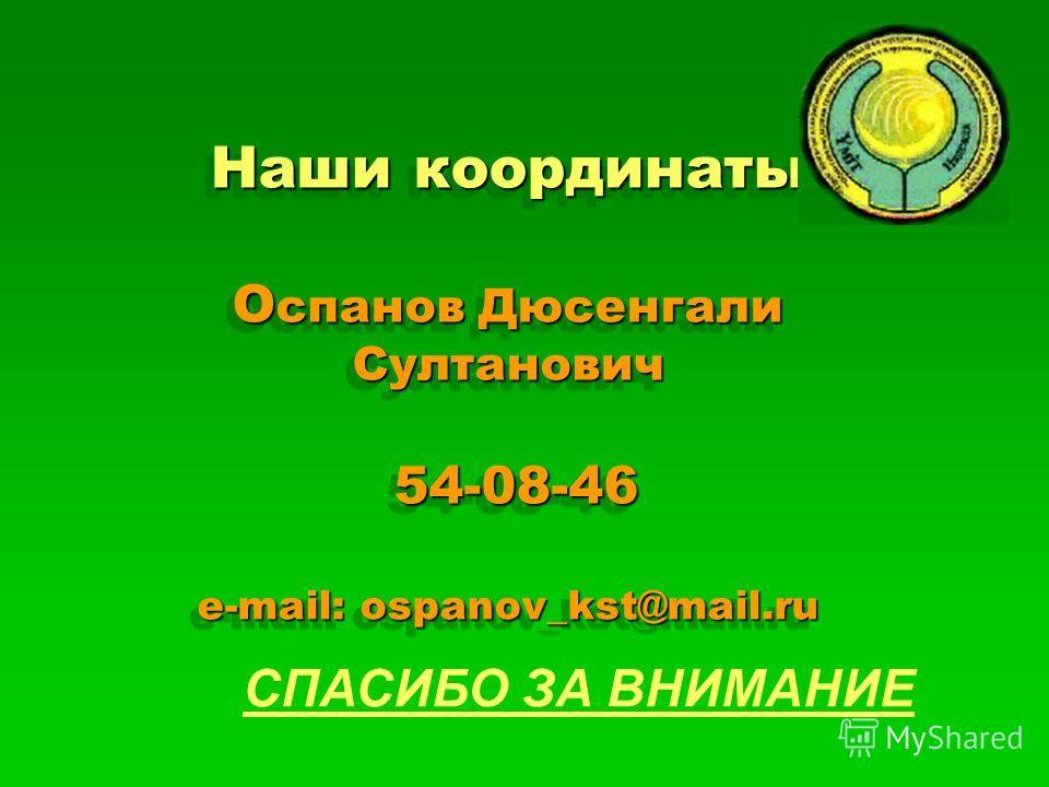 Наши координаты О спанов Дюсенгали Султанович 54-08-46 e-mail: ospanov_kst@mail.ru СПАСИБО ЗА ВНИМАНИЕ