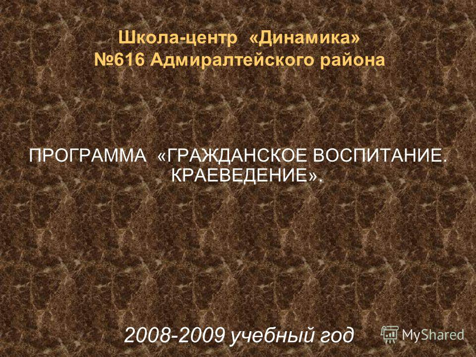 ПРОГРАММА «ГРАЖДАНСКОЕ ВОСПИТАНИЕ. КРАЕВЕДЕНИЕ». Школа-центр «Динамика» 616 Адмиралтейского района 2008-2009 учебный год