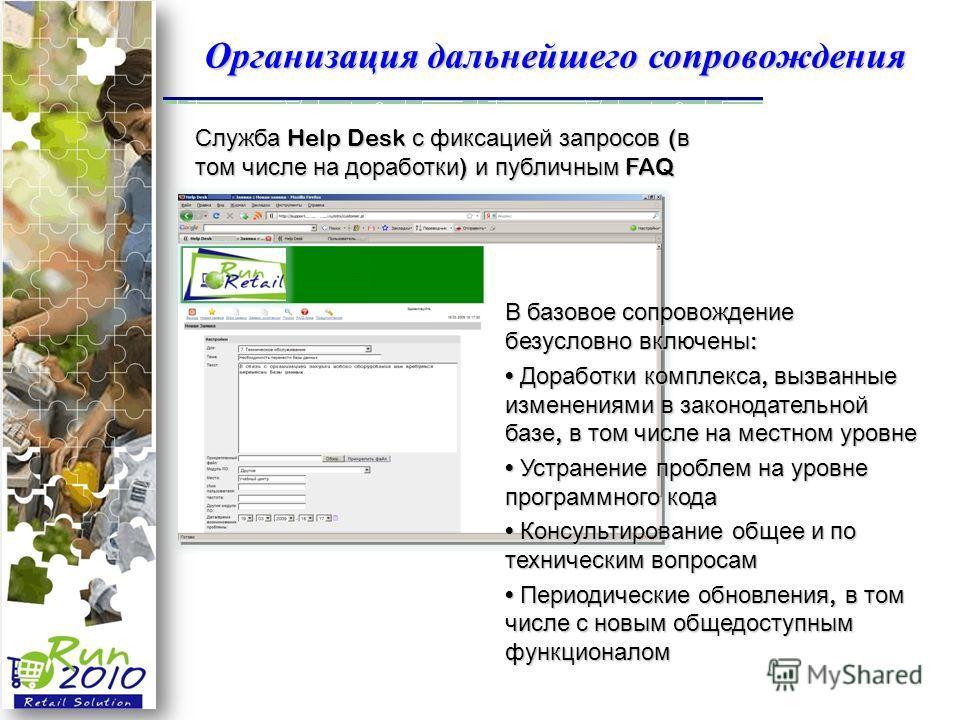 Организация дальнейшего сопровождения Служба Help Desk с фиксацией запросов ( в том числе на доработки ) и публичным FAQ В базовое сопровождение безусловно включены : Доработки комплекса, вызванные изменениями в законодательной базе, в том числе на м
