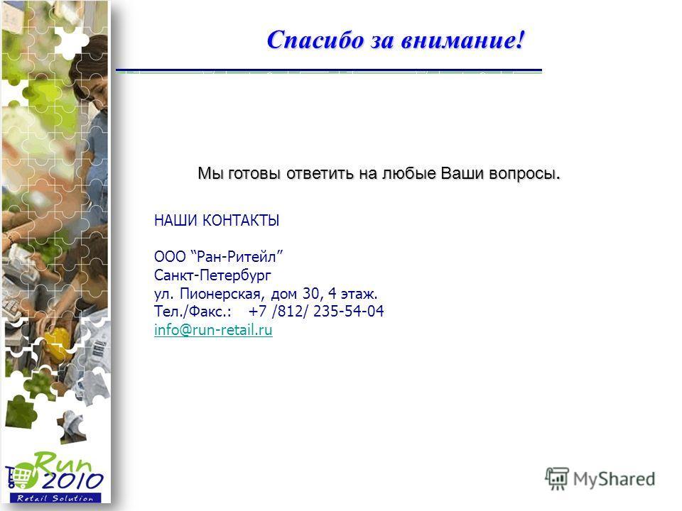 Спасибо за внимание! НАШИ КОНТАКТЫ ООО Ран-Ритейл Санкт-Петербург ул. Пионерская, дом 30, 4 этаж. Тел./Факс.: +7 /812/ 235-54-04 info@run-retail.ru Мы готовы ответить на любые Ваши вопросы.