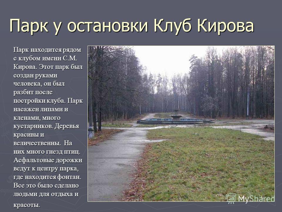 Парк у остановки Клуб Кирова Парк находится рядом с клубом имени С.М. Кирова. Этот парк был создан руками человека, он был разбит после постройки клуба. Парк насажен липами и кленами, много кустарников. Деревья красивы и величественны. На них много г