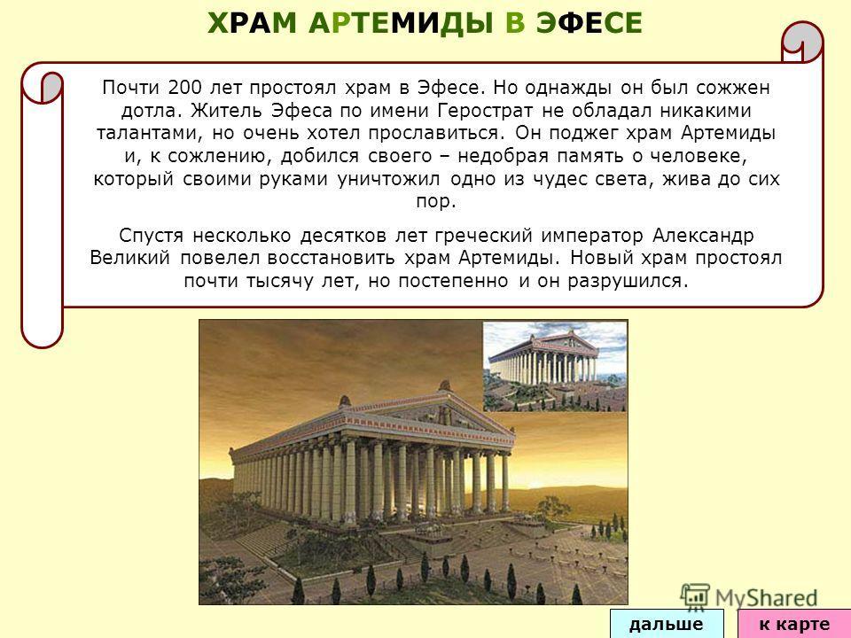 Почти 200 лет простоял храм в Эфесе. Но однажды он был сожжен дотла. Житель Эфеса по имени Герострат не обладал никакими талантами, но очень хотел прославиться. Он поджег храм Артемиды и, к сожлению, добился своего – недобрая память о человеке, котор