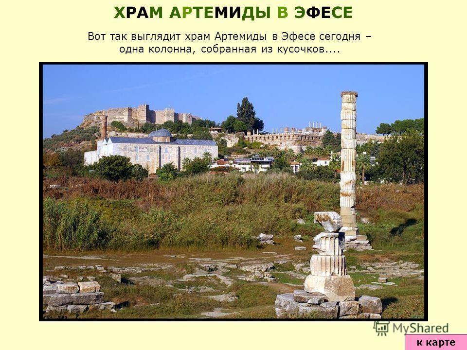 Вот так выглядит храм Артемиды в Эфесе сегодня – одна колонна, собранная из кусочков.... к карте ХРАМ АРТЕМИДЫ В ЭФЕСЕ