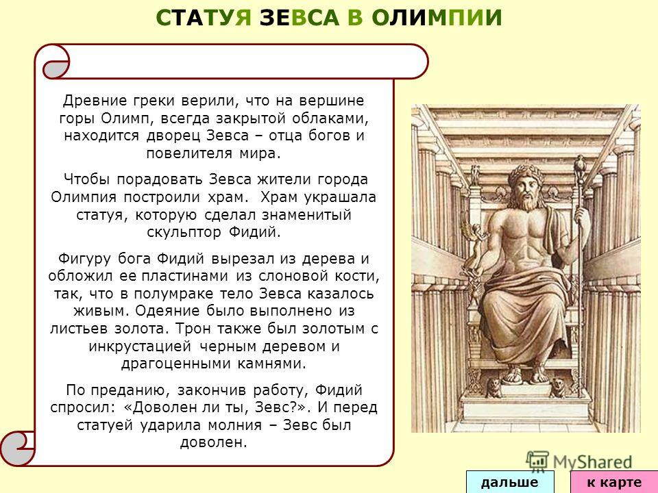 Древние греки верили, что на вершине горы Олимп, всегда закрытой облаками, находится дворец Зевса – отца богов и повелителя мира. Чтобы порадовать Зевса жители города Олимпия построили храм. Храм украшала статуя, которую сделал знаменитый скульптор Ф