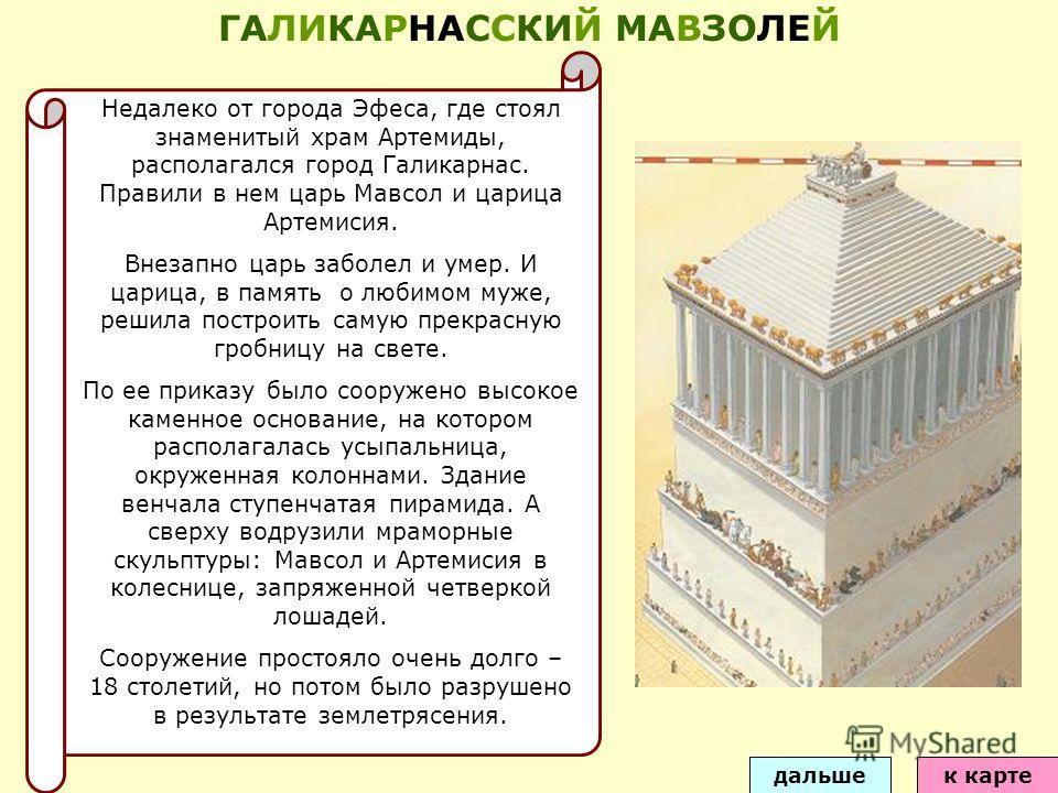 Недалеко от города Эфеса, где стоял знаменитый храм Артемиды, располагался город Галикарнас. Правили в нем царь Мавсол и царица Артемисия. Внезапно царь заболел и умер. И царица, в память о любимом муже, решила построить самую прекрасную гробницу на