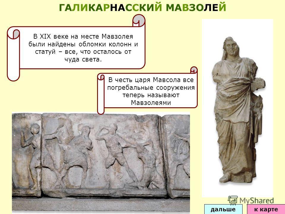 В XIX веке на месте Мавзолея были найдены обломки колонн и статуй – все, что осталось от чуда света. дальшек карте ГАЛИКАРНАССКИЙ МАВЗОЛЕЙ В честь царя Мавсола все погребальные сооружения теперь называют Мавзолеями