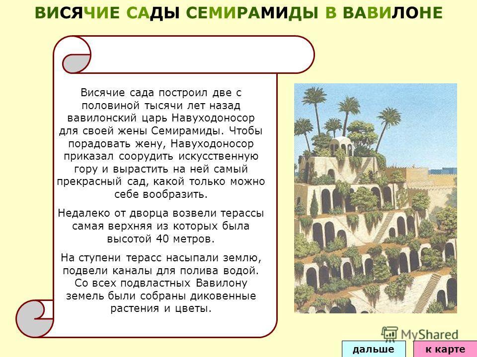 Висячие сада построил две с половиной тысячи лет назад вавилонский царь Навуходоносор для своей жены Семирамиды. Чтобы порадовать жену, Навуходоносор приказал соорудить искусственную гору и вырастить на ней самый прекрасный сад, какой только можно се