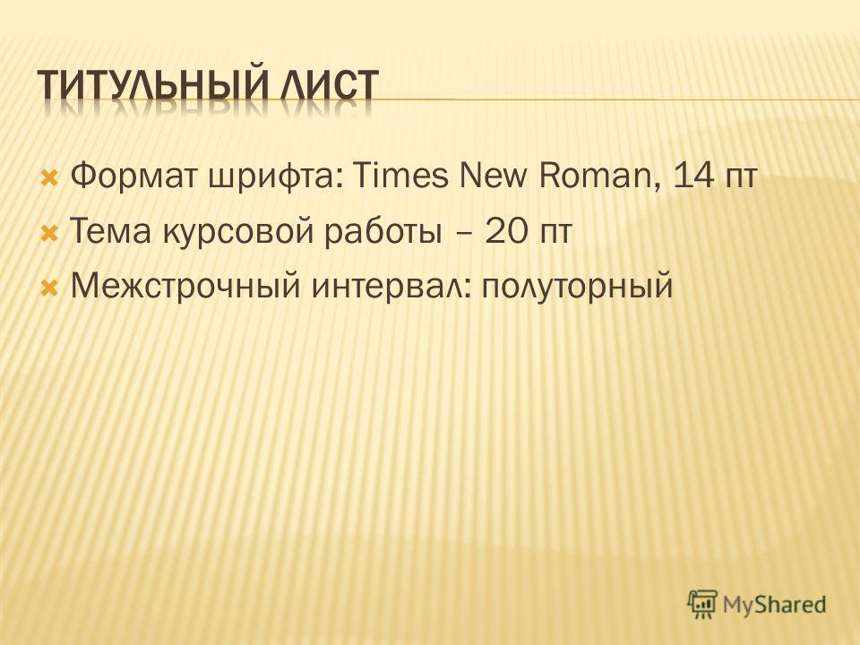Формат шрифта: Times New Roman, 14 пт Тема курсовой работы – 20 пт Межстрочный интервал: полуторный