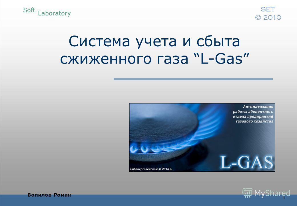 Soft Laboratory SET © 2010 Soft Laboratory SET © 2010 1 Система учета и сбыта сжиженного газа L-Gas Вопилов Роман
