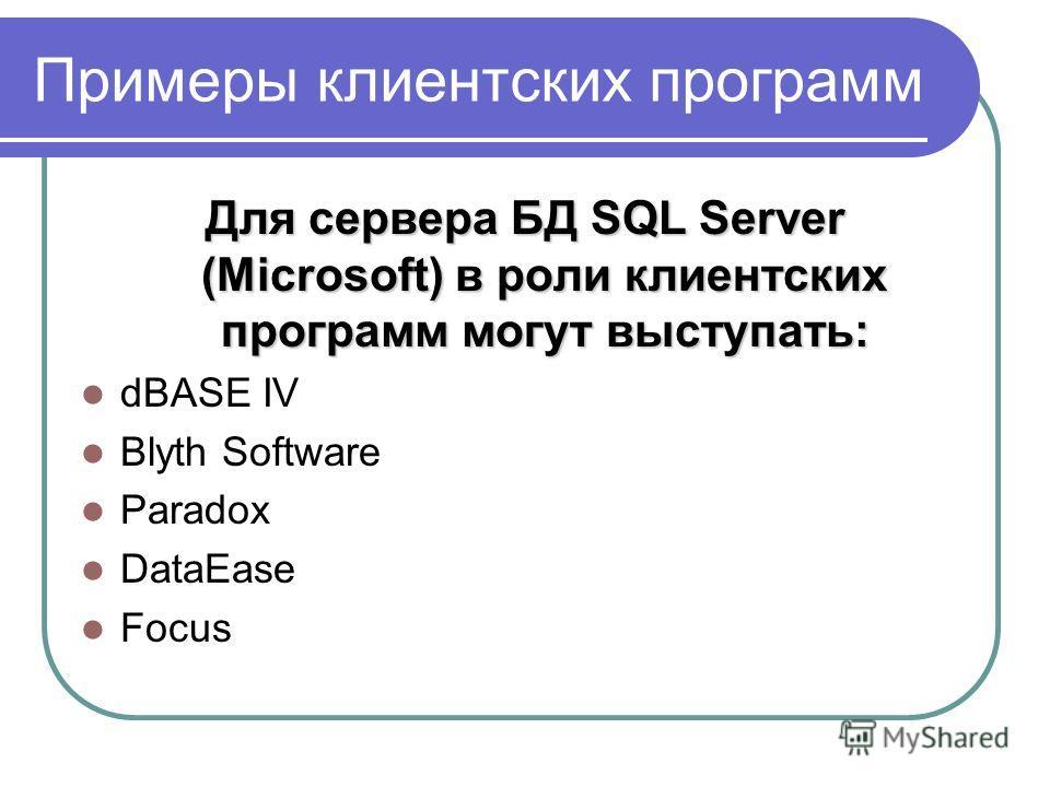 Примеры клиентских программ Для сервера БД SQL Server (Microsoft) в роли клиентских программ могут выступать: dBASE IV Blyth Software Paradox DataEase Focus