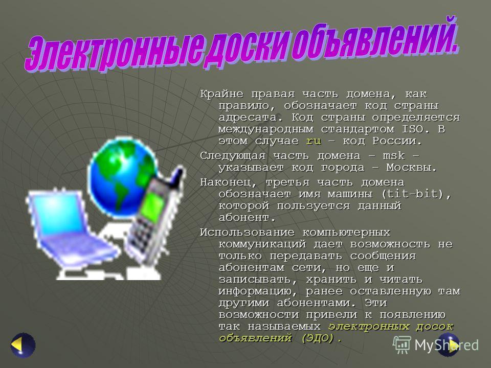 Крайне правая часть домена, как правило, обозначает код страны адресата. Код страны определяется международным стандартом ISO. В этом случае ru – код России. Следующая часть домена – msk – указывает код города – Москвы. Наконец, третья часть домена о