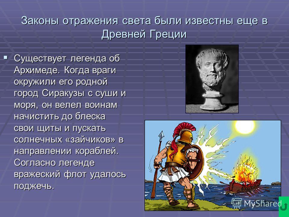 Законы отражения света были известны еще в Древней Греции Существует легенда об Архимеде. Когда враги окружили его родной город Сиракузы с суши и моря, он велел воинам начистить до блеска свои щиты и пускать солнечных «зайчиков» в направлении корабле