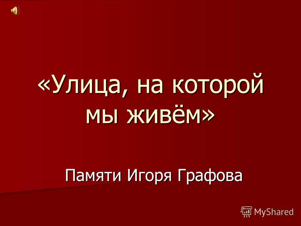 «Улица, на которой мы живём» Памяти Игоря Графова