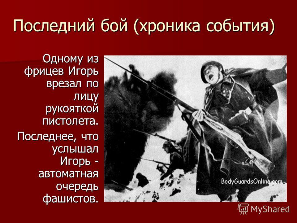 Последний бой (хроника события) Одному из фрицев Игорь врезал по лицу рукояткой пистолета. Последнее, что услышал Игорь - автоматная очередь фашистов.