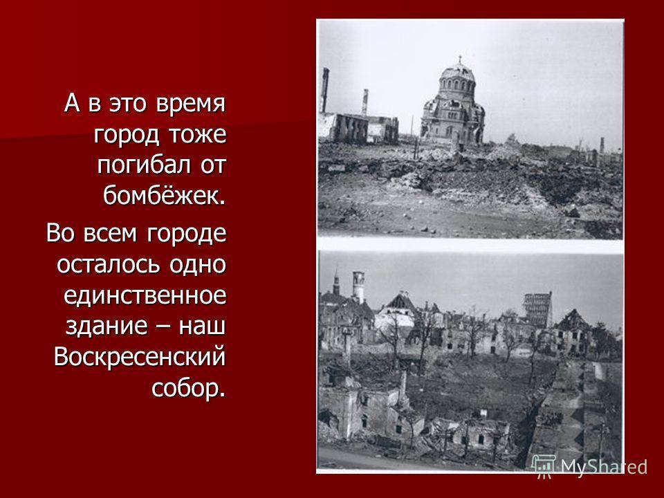 А в это время город тоже погибал от бомбёжек. Во всем городе осталось одно единственное здание – наш Воскресенский собор.