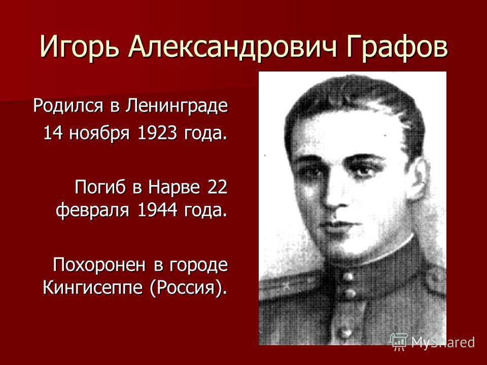 Игорь Александрович Графов Родился в Ленинграде 14 ноября 1923 года. Погиб в Нарве 22 февраля 1944 года. Похоронен в городе Кингисеппе (Россия).