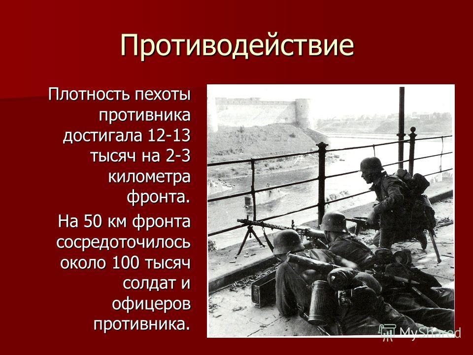 Противодействие Плотность пехоты противника достигала 12-13 тысяч на 2-3 километра фронта. На 50 км фронта сосредоточилось около 100 тысяч солдат и офицеров противника.