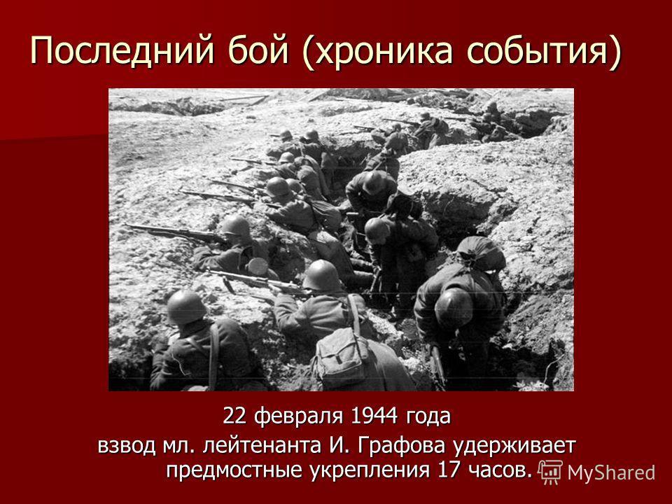 Последний бой (хроника события) 22 февраля 1944 года взвод мл. лейтенанта И. Графова удерживает предмостные укрепления 17 часов.