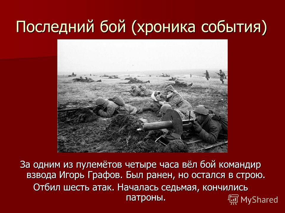 Последний бой (хроника события) За одним из пулемётов четыре часа вёл бой командир взвода Игорь Графов. Был ранен, но остался в строю. Отбил шесть атак. Началась седьмая, кончились патроны.
