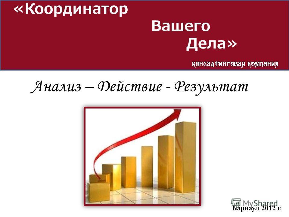 «Координатор Вашего Дела» Барнаул 2012 г. Анализ – Действие - Результат