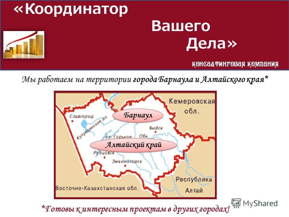 «Координатор Вашего Дела» Мы работаем на территории города Барнаула и Алтайского края* Барнаул Алтайский край *Готовы к интересным проектам в других городах!