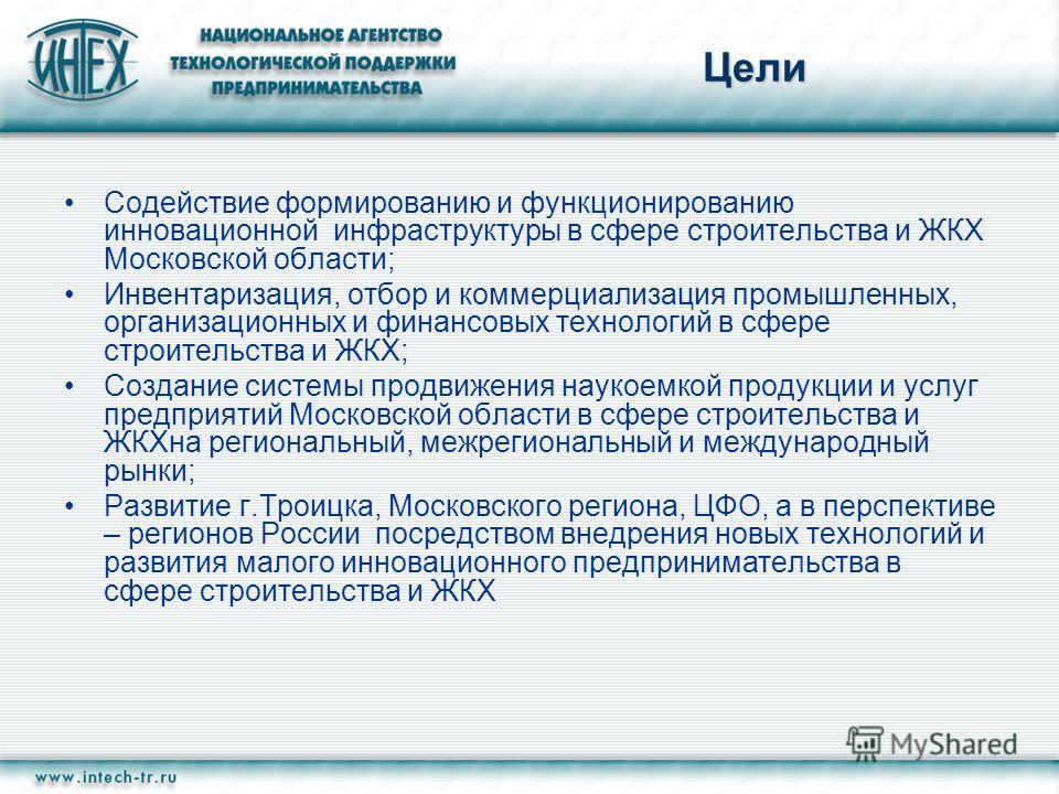 Цели Содействие формированию и функционированию инновационной инфраструктуры в сфере строительства и ЖКХ Московской области; Инвентаризация, отбор и коммерциализация промышленных, организационных и финансовых технологий в сфере строительства и ЖКХ; С