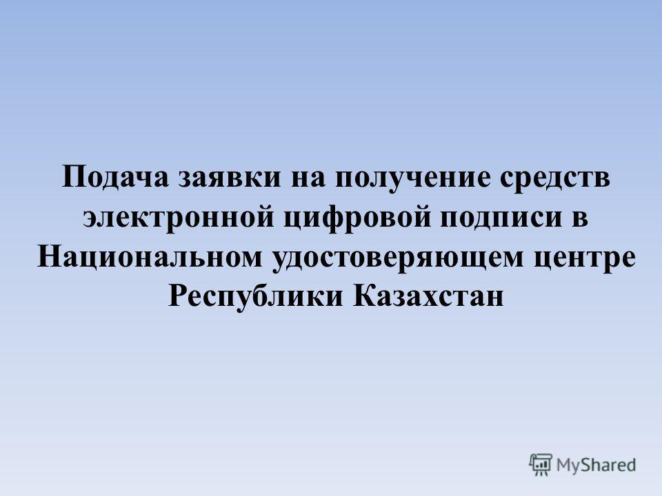 Подача заявки на получение средств электронной цифровой подписи в Национальном удостоверяющем центре Республики Казахстан