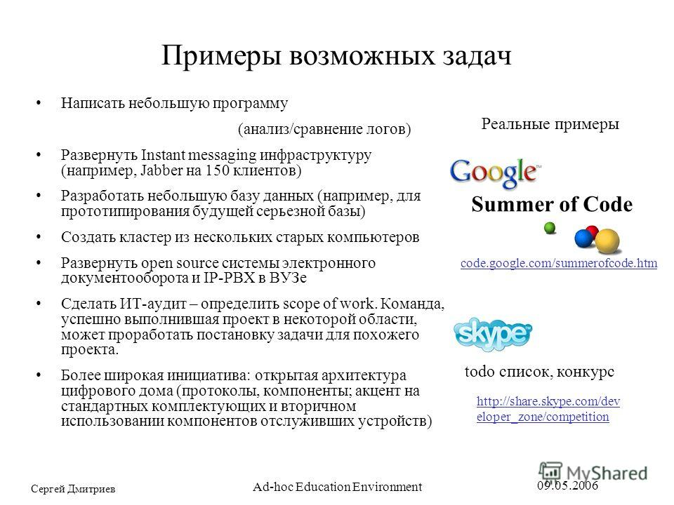 Сергей Дмитриев 09.05.2006 Ad-hoc Education Environment Примеры возможных задач Написать небольшую программу (анализ/сравнение логов) Развернуть Instant messaging инфраструктуру (например, Jabber на 150 клиентов) Разработать небольшую базу данных (на