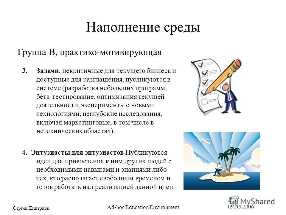 Сергей Дмитриев 09.05.2006 Ad-hoc Education Environment Наполнение среды Группа B, практико-мотивирующая 3.Задачи, некритичные для текущего бизнеса и доступные для разглашения, публикуются в системе (разработка небольших программ, бета-тестирование,