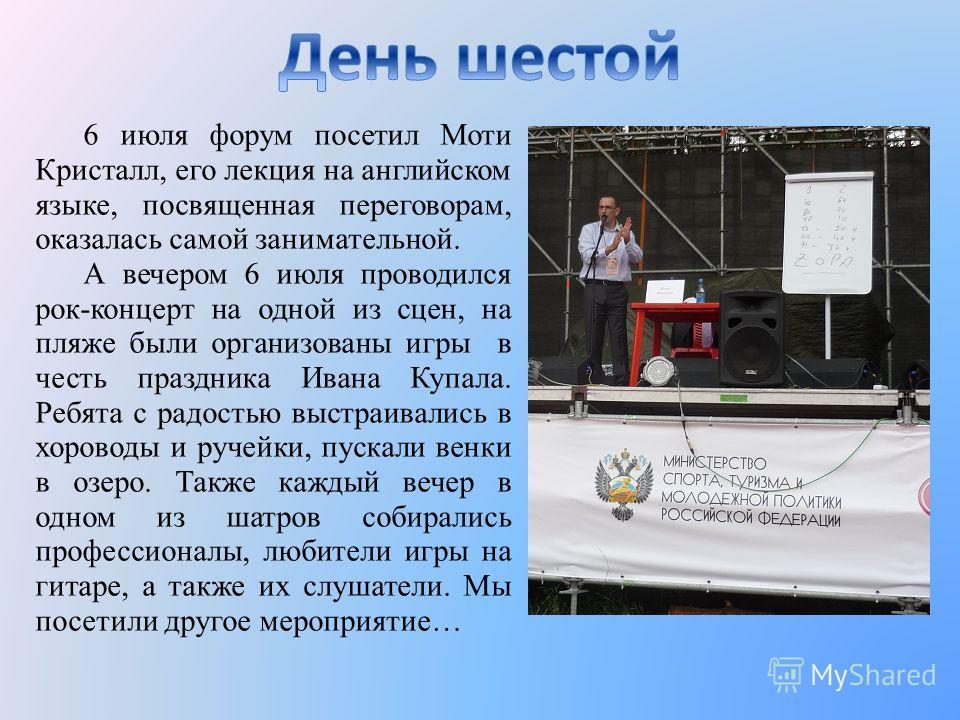 6 июля форум посетил Моти Кристалл, его лекция на английском языке, посвященная переговорам, оказалась самой занимательной. А вечером 6 июля проводился рок-концерт на одной из сцен, на пляже были организованы игры в честь праздника Ивана Купала. Ребя