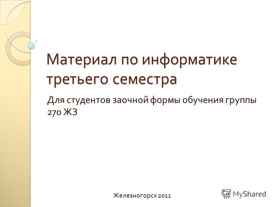 Материал по информатике третьего семестра Для студентов заочной формы обучения группы 270 ЖЗ Железногорск 2011