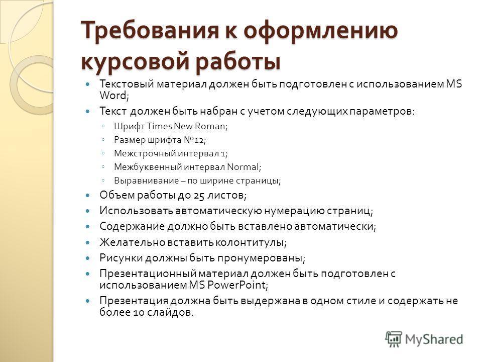 Требования к оформлению курсовой работы Текстовый материал должен быть подготовлен с использованием MS Word; Текст должен быть набран с учетом следующих параметров : Шрифт Times New Roman; Размер шрифта 12; Межстрочный интервал 1; Межбуквенный интерв