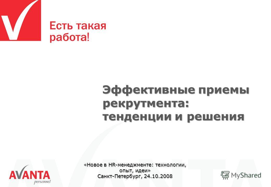 «Новое в HR-менеджменте: технологии, опыт, идеи» Санкт-Петербург, 24.10.2008 Эффективные приемы рекрутмента: тенденции и решения