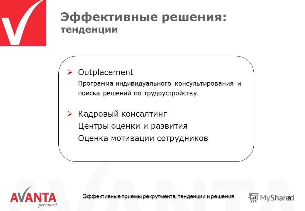 Эффективные приемы рекрутмента: тенденции и решения 9 Эффективные решения: тенденции Outplacement Программа индивидуального консультирования и поиска решений по трудоустройству. Кадровый консалтинг Центры оценки и развития Оценка мотивации сотруднико