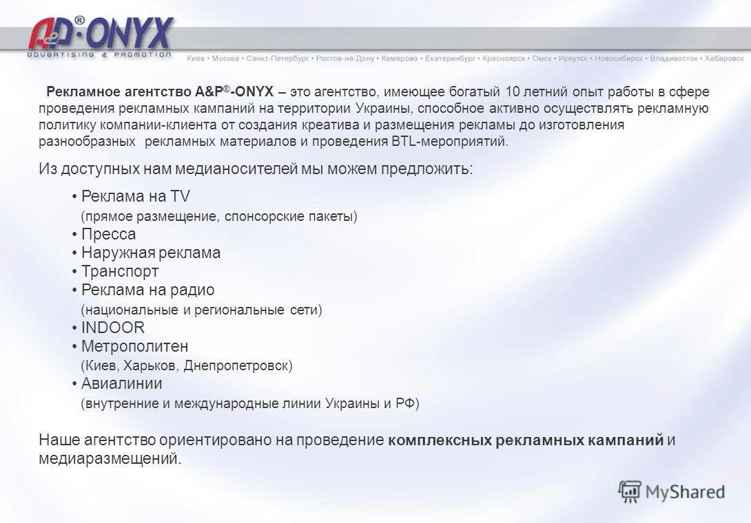 Рекламное агентство A&P ® -ONYX – это агентство, имеющее богатый 10 летний опыт работы в сфере проведения рекламных кампаний на территории Украины, способное активно осуществлять рекламную политику компании-клиента от создания креатива и размещения р