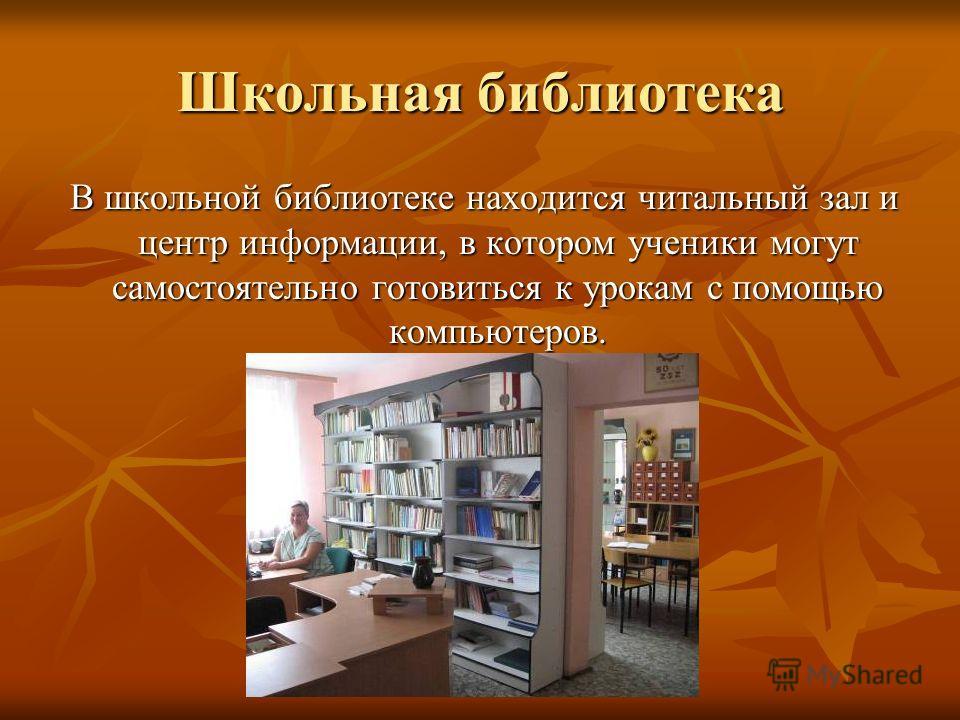 Школьная библиотека В школьной библиотеке находится читальный зал и центр информации, в котором ученики могут самостоятельно готовиться к урокам с помощью компьютеров. В школьной библиотеке находится читальный зал и центр информации, в котором ученик