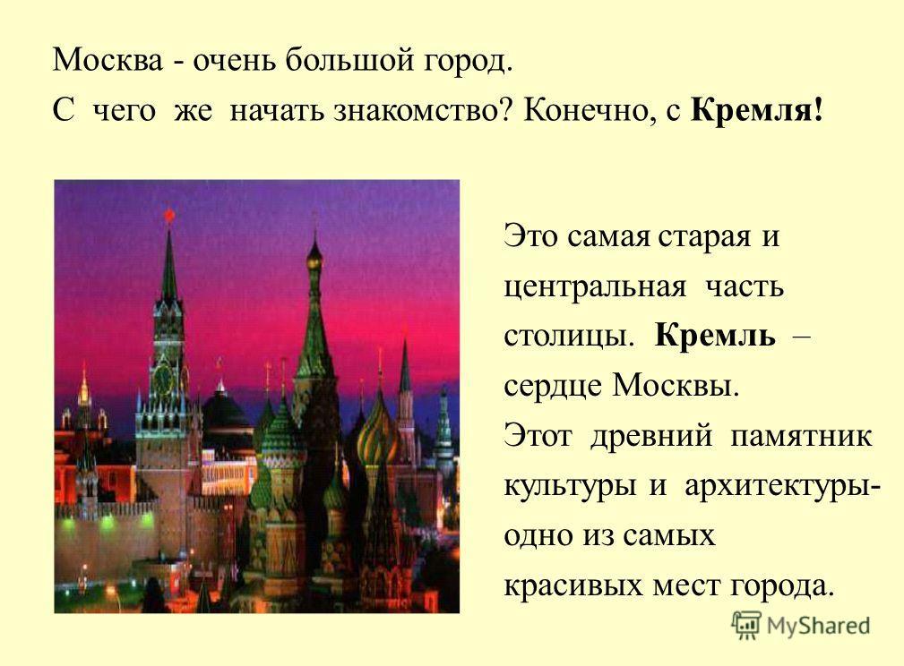 Москва - очень большой город. С чего же начать знакомство? Конечно, с Кремля! Это самая старая и центральная часть столицы. Кремль – сердце Москвы. Этот древний памятник культуры и архитектуры- одно из самых красивых мест города.