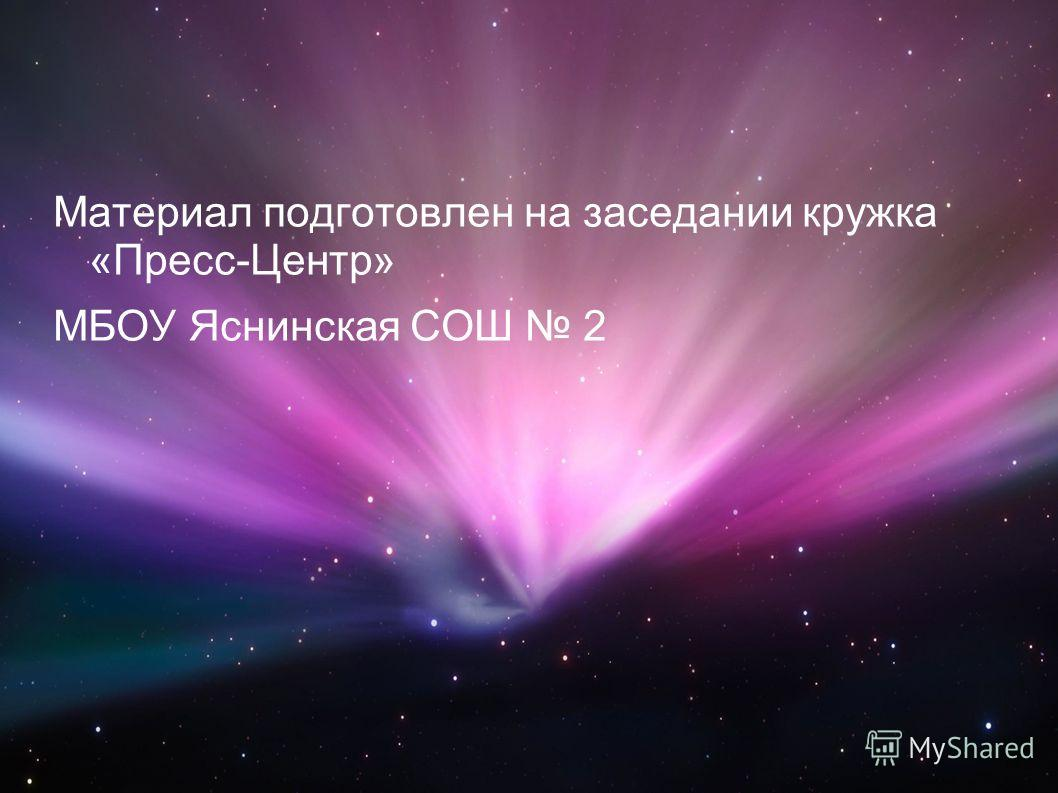 Материал подготовлен на заседании кружка «Пресс-Центр» МБОУ Яснинская СОШ 2