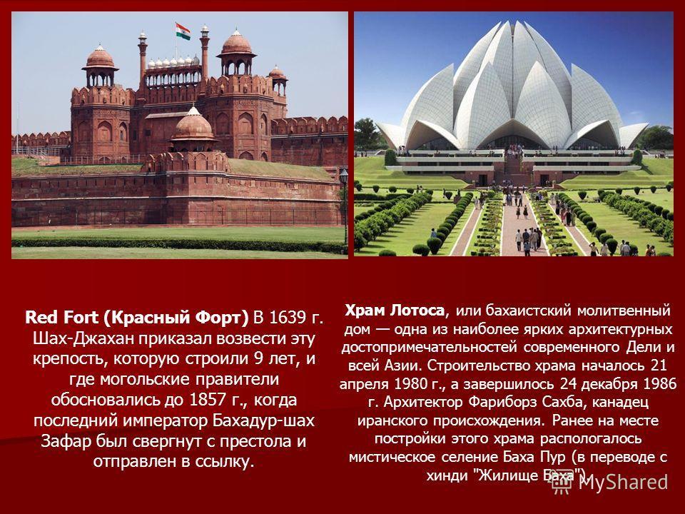Red Fort (Красный Форт) В 1639 г. Шах-Джахан приказал возвести эту крепость, которую строили 9 лет, и где могольские правители обосновались до 1857 г., когда последний император Бахадур-шах Зафар был свергнут с престола и отправлен в ссылку. Храм Лот