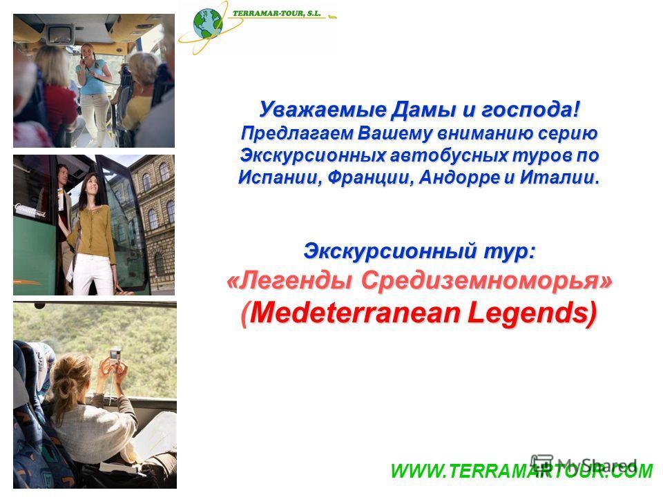 Уважаемые Дамы и господа! Предлагаем Вашему вниманию серию Экскурсионных автобусных туров по Испании, Франции, Андорре и Италии. Экскурсионный тур: «Легенды Средиземноморья» Medeterranean Legends) (Medeterranean Legends) WWW.TERRAMARTOUR.COM