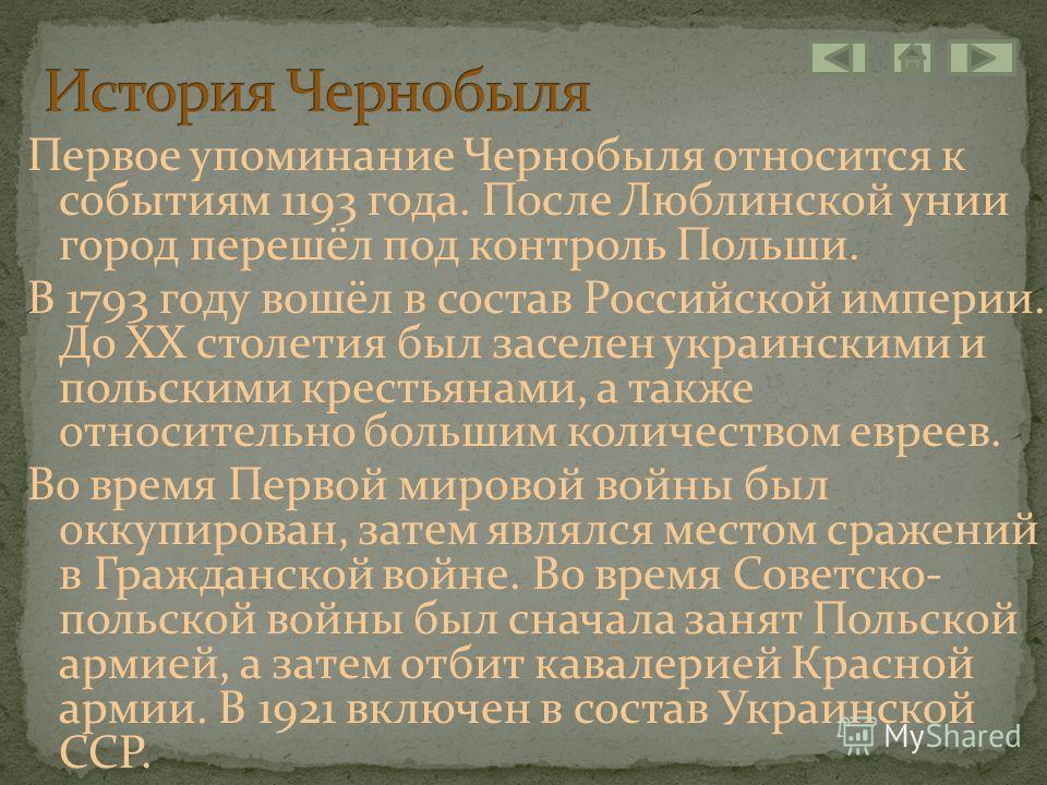 Первое упоминание Чернобыля относится к событиям 1193 года. После Люблинской унии город перешёл под контроль Польши. В 1793 году вошёл в состав Российской империи. До XX столетия был заселен украинскими и польскими крестьянами, а также относительно б