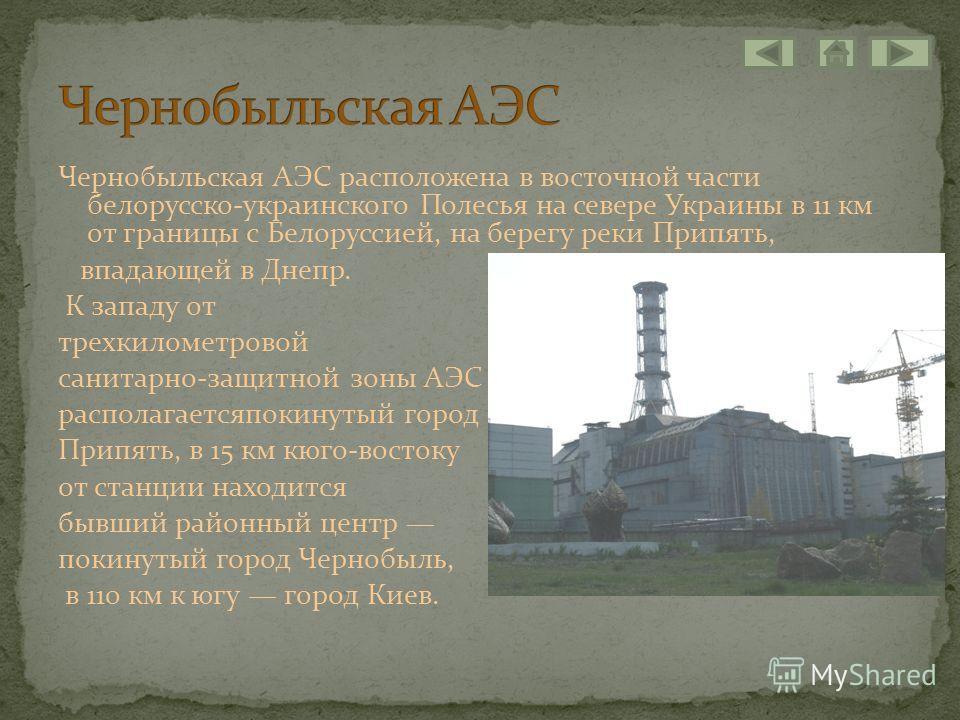 Чернобыльская АЭС расположена в восточной части белорусско-украинского Полесья на севере Украины в 11 км от границы с Белоруссией, на берегу реки Припять, впадающей в Днепр. К западу от трехкилометровой санитарно-защитной зоны АЭС располагаетсяпокину