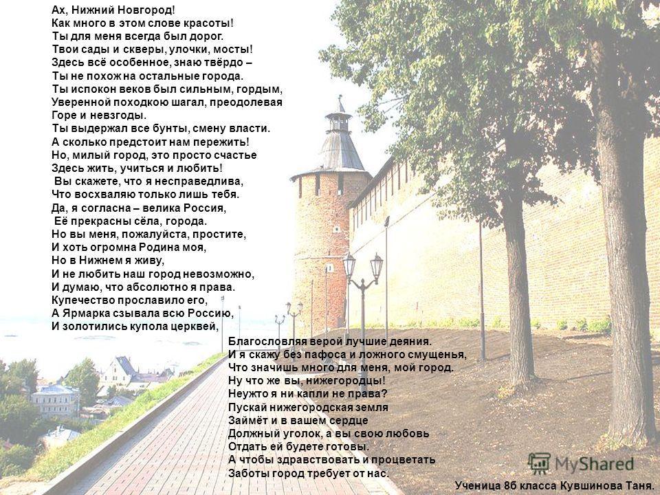 Ах, Нижний Новгород! Как много в этом слове красоты! Ты для меня всегда был дорог. Твои сады и скверы, улочки, мосты! Здесь всё особенное, знаю твёрдо – Ты не похож на остальные города. Ты испокон веков был сильным, гордым, Уверенной походкою шагал,