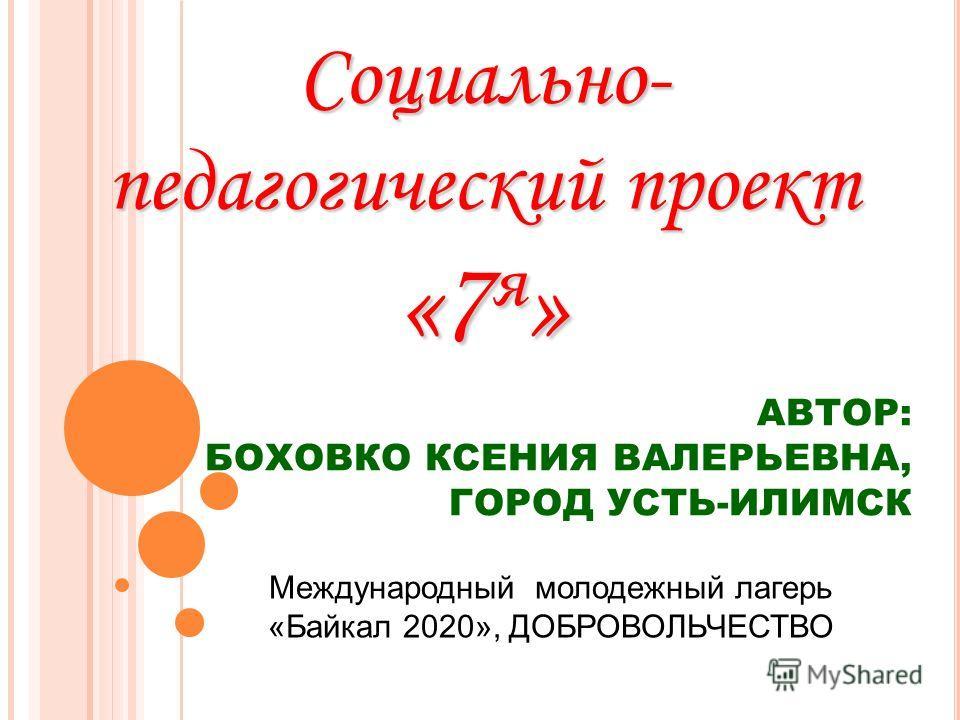 Международный молодежный лагерь «Байкал 2020», ДОБРОВОЛЬЧЕСТВО АВТОР: БОХОВКО КСЕНИЯ ВАЛЕРЬЕВНА, ГОРОД УСТЬ-ИЛИМСК Социально- педагогический проект «7 я »
