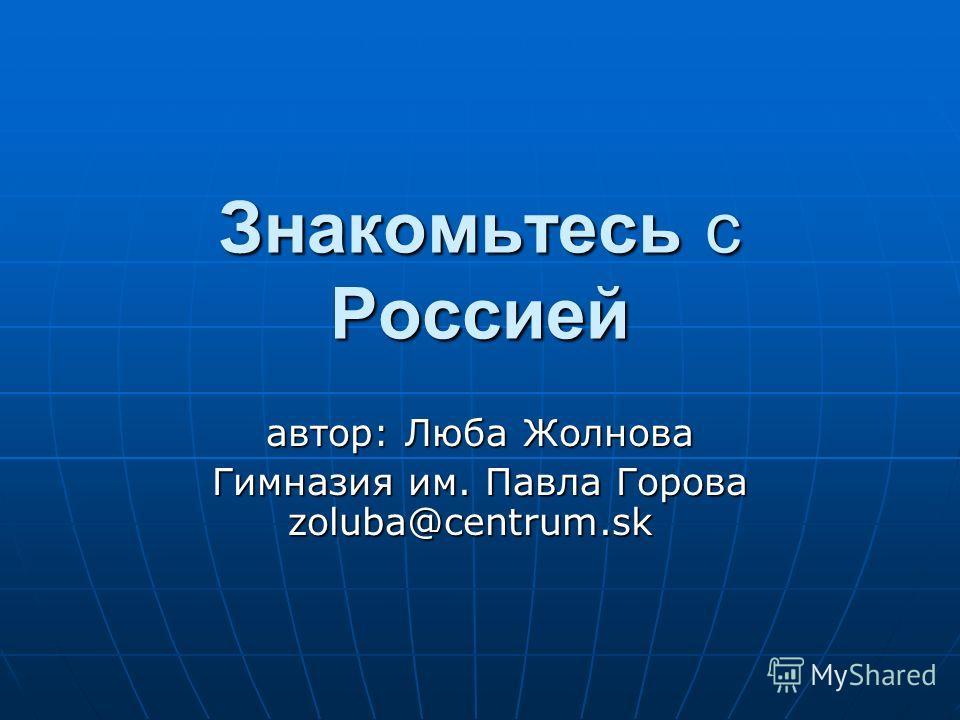 Знакомьтесь с Россией автор: Люба Жолнова Гимназия им. Павла Горова zoluba@centrum.sk