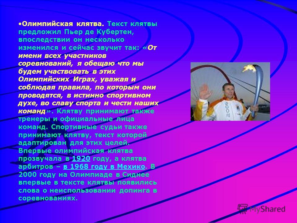 Олимпийская клятва. Текст клятвы предложил Пьер де Кубертен, впоследствии он несколько изменился и сейчас звучит так: «От имени всех участников соревнований, я обещаю что мы будем участвовать в этих Олимпийских Играх, уважая и соблюдая правила, по ко