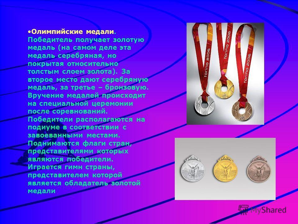 Олимпийские медали. Победитель получает золотую медаль (на самом деле эта медаль серебряная, но покрытая относительно толстым слоем золота). За второе место дают серебряную медаль, за третье – бронзовую. Вручение медалей происходит на специальной цер