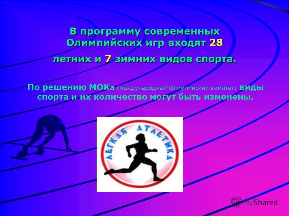 В программу современных Олимпийских игр входят 28 летних и 7 зимних видов спорта. По решению МОК а (международный Олимпийский комитет) виды спорта и их количество могут быть изменены.