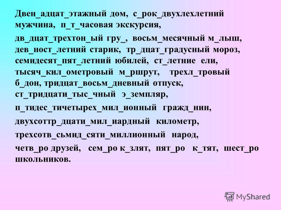 Двен_адцат_этажный дом, с_рок_двухлехлетний мужчина, п_т_часовая экскурсия, дв_дцат_трехтон_ый гру_, восьм_месячный м_лыш, дев_ност_летний старик, тр_дцат_градусный мороз, семидесят_пят_летний юбилей, ст_летние ели, тысяч_кил_ометровый м_ршрут, трехл