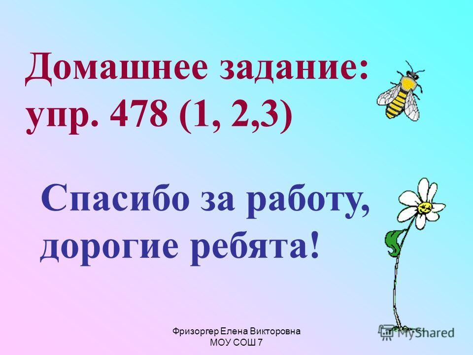 Фризоргер Елена Викторовна МОУ СОШ 7 Домашнее задание: упр. 478 (1, 2,3) Спасибо за работу, дорогие ребята!